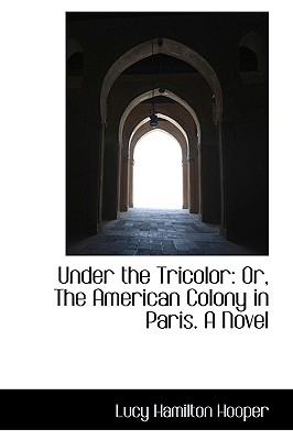 Under the Tricolor: Or, the American Colony in Paris. a Novel - Hooper, Lucy Hamilton