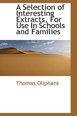 A Selection of Interesting Extracts, for Use in Schools and Families - Oliphant, Thomas