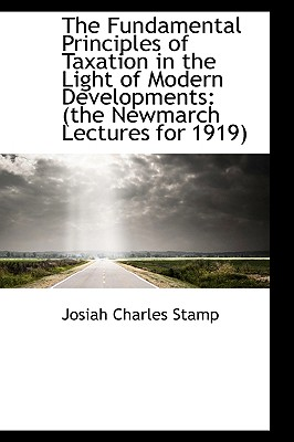 The Fundamental Principles of Taxation in the Light of Modern Developments: The Newmarch Lectures F - Stamp, Josiah Charles