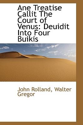 Ane Treatise Callit the Court of Venus: Deuidit Into Four Buikis - Rolland, John
