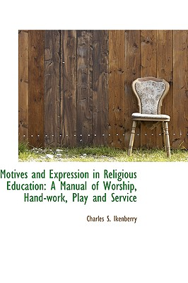 Motives and Expression in Religious Education: A Manual of Worship, Hand-Work, Play and Service - Ikenberry, Charles S