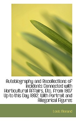 Autobiography and Recollections of Incidents Connected with Horticultural Affairs, Etc. from 1807 Up - Menand, Louis, III
