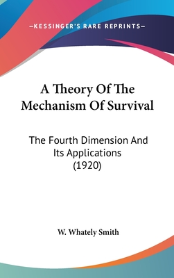 A Theory of the Mechanism of Survival: The Fourth Dimension and Its Applications (1920) - Smith, W Whately