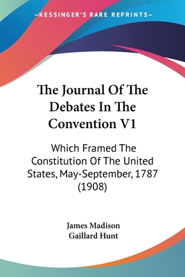 The Journal of the Debates in the Convention V1: Which Framed the Constitution of the United States, May-September, 1787 (1908) - Madison, James, and Hunt, Gaillard (Editor)