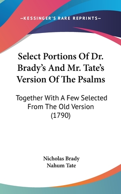 Select Portions of Dr. Brady's and Mr. Tate's Version of the Psalms: Together with a Few Selected from the Old Version (1790) - Brady, Nicholas, and Tate, Nahum