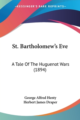 St. Bartholomew's Eve: A Tale of the Huguenot Wars (1894) - Henty, George Alfred