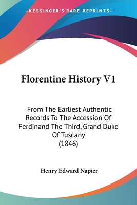 Florentine History V1: From the Earliest Authentic Records to the Accession of Ferdinand the Third, Grand Duke of Tuscany (1846) - Napier, Henry Edward