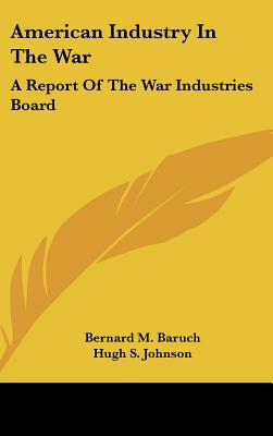American Industry in the War: A Report of the War Industries Board - Baruch, Bernard M, and Hippelheuser, Richard H (Editor), and Johnson, Hugh S (Introduction by)