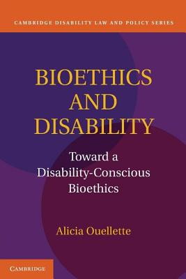 Bioethics and Disability: Toward a Disability-Conscious Bioethics - Ouellette, Alicia