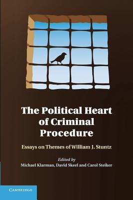The Political Heart of Criminal Procedure: Essays on Themes of William J. Stuntz - Klarman, Michael J. (Editor), and Skeel, David (Editor), and Steiker, Carol (Editor)