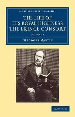 The Life of His Royal Highness, the Prince Consort - Martin, Theodore, Sir