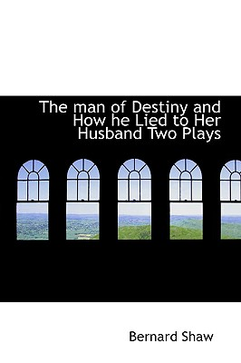 The Man of Destiny and How He Lied to Her Husband Two Plays - Shaw, Bernard