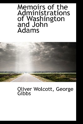 Memoirs of the Administrations of Washington and John Adams - Wolcott, Oliver, and Gibbs, George