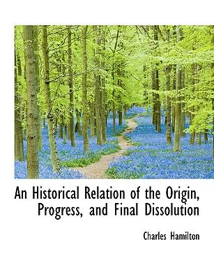 An Historical Relation of the Origin, Progress, and Final Dissolution - Hamilton, Charles, Professor