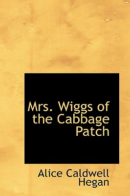 Mrs. Wiggs of the Cabbage Patch - Hegan, Alice Caldwell