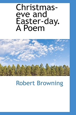 Christmas-Eve and Easter-Day. a Poem - Browning, Robert