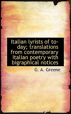 Italian Lyrists of To-Day; Translations from Contemporary Italian Poetry with Bigraphical Notices - Greene, G A