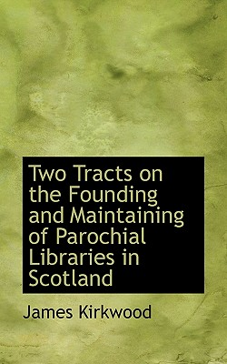Two Tracts on the Founding and Maintaining of Parochial Libraries in Scotland - Kirkwood, James