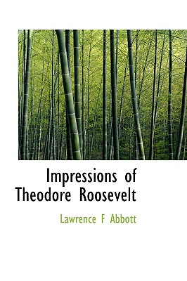 Impressions of Theodore Roosevelt - Abbott, Lawrence F