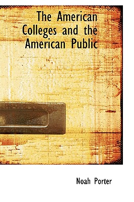 The American Colleges and the American Public - Porter, Noah