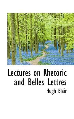 Lectures on Rhetoric and Belles Lettres - Blair, Hugh