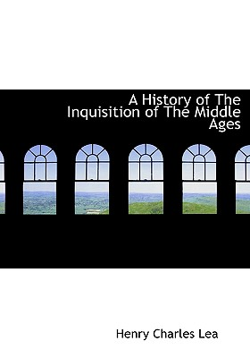 A History of the Inquisition of the Middle Ages - Lea, Henry Charles