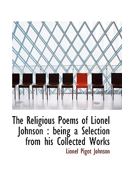 The Religious Poems of Lionel Johnson: Being a Selection from His Collected Works - Johnson, Lionel Pigot