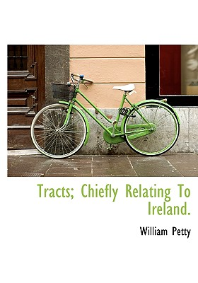 Tracts; Chiefly Relating to Ireland. - Petty, William