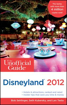 The Unofficial Guide to Disneyland 2012 - Sehlinger, Bob, and Kubersky, Seth, and Testa, Len