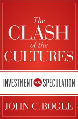 The Clash of the Cultures: Investment vs. Speculation - Bogle, John C, Jr., and Levitt, Arthur, Jr. (Foreword by)