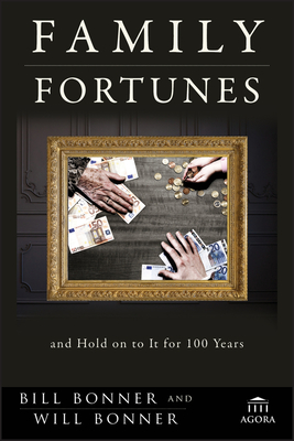 Family Fortunes: How to Build Family Wealth and Hold on to It for 100 Years - Bonner, Bill, and Bonner, Will