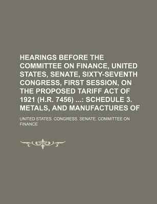 Hearings Before the Committee on Finance, United States, Senate, Sixty-Seventh Congress, First Session, on the Proposed Tariff Act of 1921 (H.R. 7456); Schedule 3. Metals, and Manufactures of - Finance, United States Congress