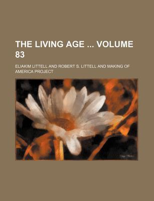 The Living Age Volume 83 - Littell, Eliakim