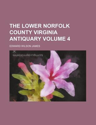 The Lower Norfolk County Virginia Antiquary Volume 4 - James, Edward Wilson