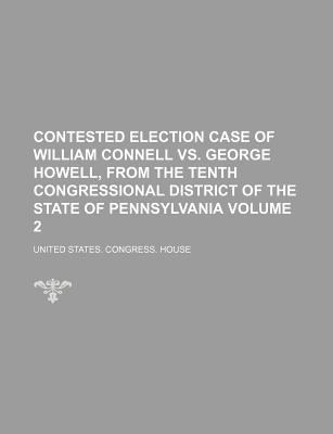 Contested Election Case of William Connell vs. George Howell, from the Tenth Congressional District of the State of Pennsylvania Volume 3 - House, United States Congress