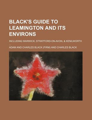 Black's Guide to Leamington and Its Environs; Including Warwick, Stratford-On-Avon, & Kenilworth ... - Black, Adam And Charles