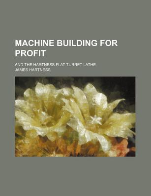 Machine Building for Profit, and the Hartness Flat Turret Lathe - Hartness, James