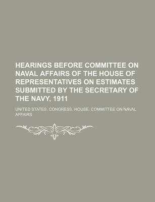 Hearings Before Committee on Naval Affairs of the House of Representatives on Estimates Submitted by the Secretary of the Navy, 1911 - Affairs, United States Congress