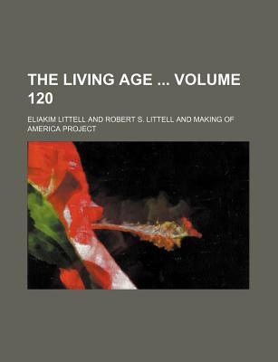 The Living Age Volume 120 - Littell, Eliakim