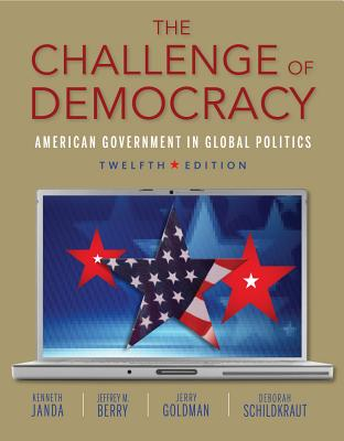 The Challenge of Democracy: American Government in Global Politics - Janda, Kenneth, and Berry, Jeffrey M, and Goldman, Jerry, Professor