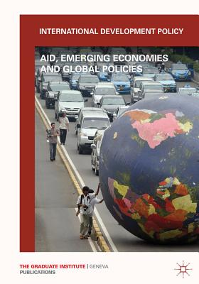 International Development Policy: Aid, Emerging Economies and Global Policies - Graduate Institute of International and Development Studies (IHEID), and Carbonnier, Gilles (Editor)
