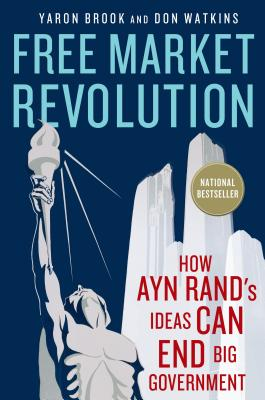 Free Market Revolution: How Ayn Rand's Ideas Can End Big Government - Brook, Yaron, and Watkins, Don