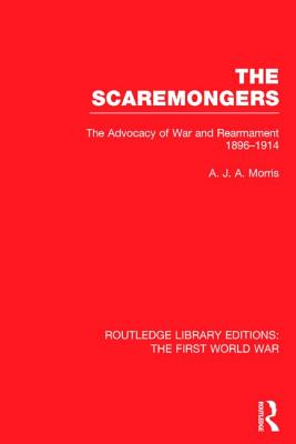 The Scaremongers: The Advocacy of War and Rearmament 1896-1914 - Morris, A. J. A.