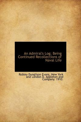 An Admiral's Log; Being Continued Recollections of Naval Life - Evans, Robley Dunglison, and New York and London D Appleton and Comp, York And London D Appleton (Creator)