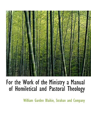 For the Work of the Ministry a Manual of Homiletical and Pastoral Theology - Blaikie, William Garden, and Strahan & Co Publishing (Creator), and Strahan and Company (Creator)