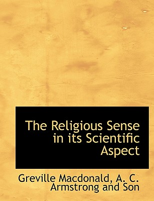 The Religious Sense in Its Scientific Aspect - MacDonald, Greville, and A C Armstrong and Son, C Armstrong and Son (Creator)