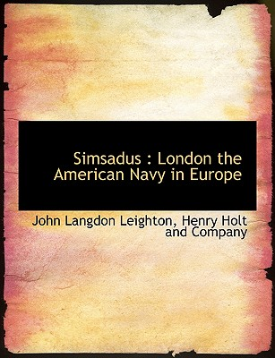 Simsadus: London the American Navy in Europe - Leighton, John Langdon, and Henry Holt & Company, LLC (Creator), and Henry Holt and Company (Creator)