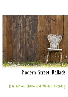 Modern Street Ballads - Ashton, John, and Chatto and Windus, Piccadilly (Creator)