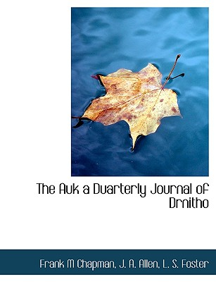 The Auk a Duarterly Journal of Drnitho - Chapman, Frank M, and Allen, J A, and L S Foster, S Foster (Creator)