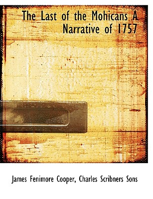 The Last of the Mohicans a Narrative of 1757 - Cooper, James Fenimore, and Charles Scribners Sons, Scribners Sons (Creator)